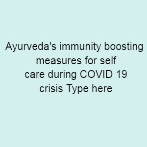 Ayurveda s immunity boosting measures for self care during COVID 19 crisis